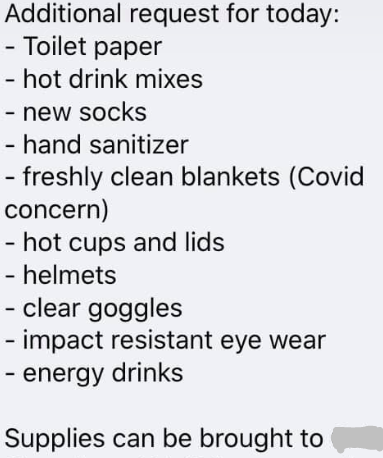 "A screen shot of a list is titled ""Additional request for today:"" and has the following items listed on bullet points: ""Toilet paper, hot drink mixes, new socks, hand sanitizer, freshly clean blankets (Covid concern), hot cups and lids, helmets, clear goggles, impact resistant eye wear, energy drinks."" The bottom says ""Supplies can be brought to..."" and the next word is censored."